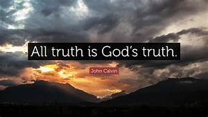 """John Calvin Quote: """"All truth is God's truth."""" (12 ..."""