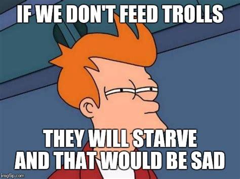 Don T Feed The Trolls Meme - futurama fry meme imgflip