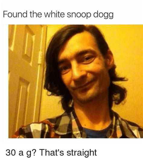 Snoop Dogg Memes - found the white snoop dogg 30 a g that s straight snoop meme on sizzle
