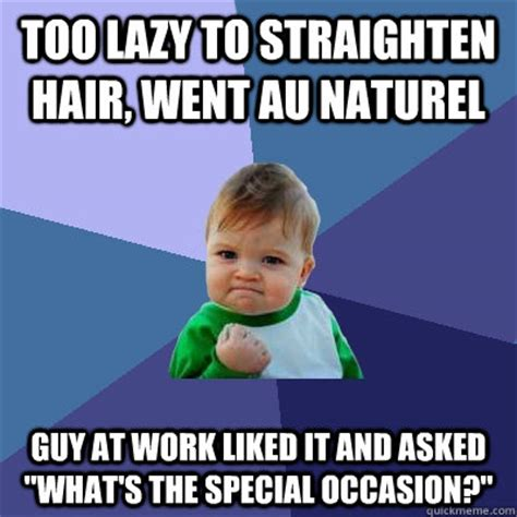 Too Lazy Meme - too lazy to straighten hair went au naturel guy at work liked it and asked quot what s the special