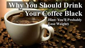 Why You Should Drink Your Coffee Black  Hint  You U0026 39 Ll