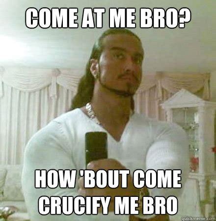 Mean Jesus Meme - come at me bro how bout come crucify me bro guido jesus quickmeme