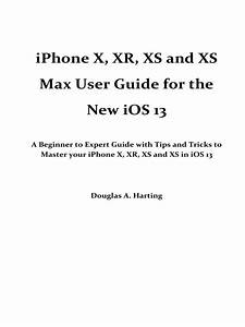 Iphone X Xr Xs And Xs Max User Guide For The New Ios 13