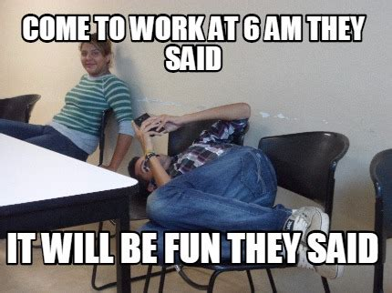 They Said Meme Generator - meme creator come to work at 6 am they said it will be fun they said meme generator at