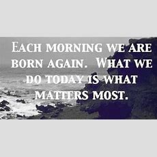 Each Morning, We Are Born Again What We Do Today Is What Matters Most  Buddha Fashion