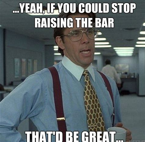 Bar Memes - yeah if you could stop raising the bar that d be great thatd be great quickmeme