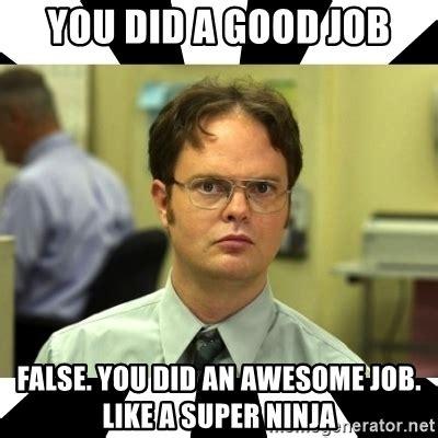 Job Meme - you did a good job false you did an awesome job like a super ninja dwight from the office