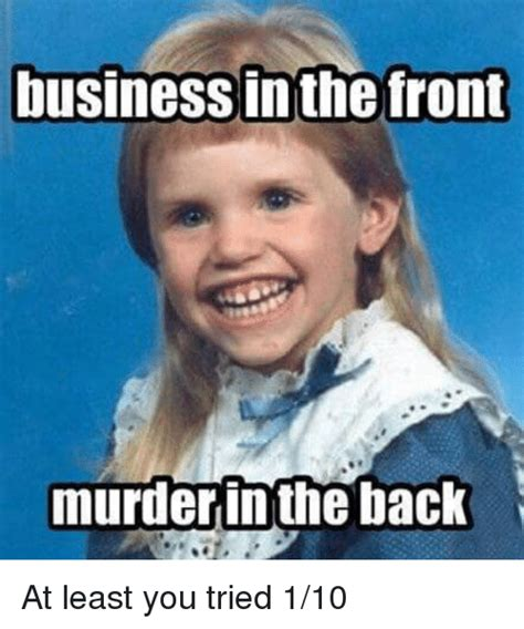 At Least You Tried Meme - business in the front murder in the back business meme on sizzle