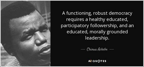 chinua achebe quote  functioning robust democracy