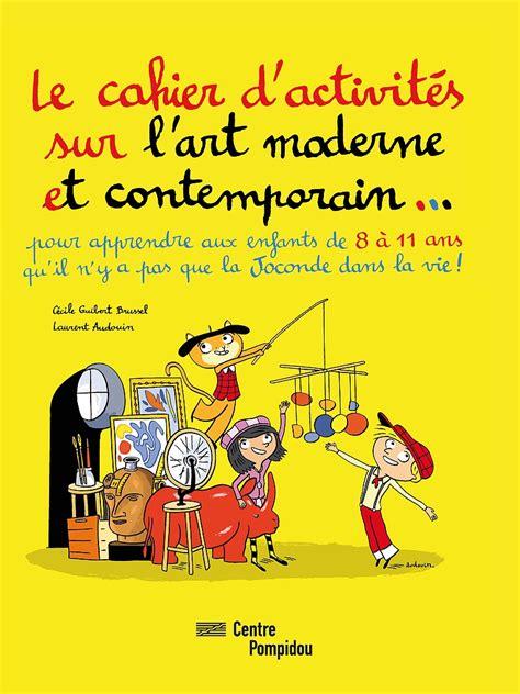 l moderne et contemporain le cahier d activit 233 s sur l moderne et contemporain editions du centre pompidou