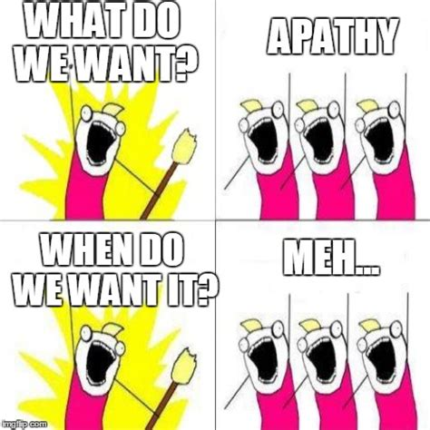 What Do We Want Meme - what do we ah whatever imgflip