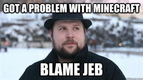 Jeb Memes - got a problem with minecraft blame jeb blame jeb quickmeme
