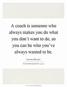 A coach is someone who always makes you do what you don't ...