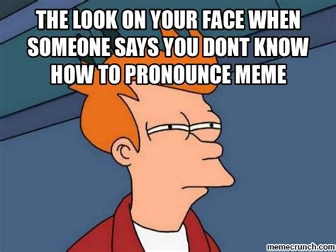 Meme Pronunciation - the look on your face when someone says you dont know how to pronounce meme