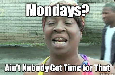Aint Nobody Got Time For That Meme - mondays ain t nobody got time for that nobody got time for that big 12 quickmeme