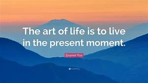 Emmet Fox Quote   U201cthe Art Of Life Is To Live In The