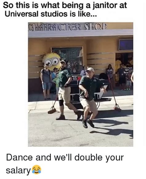 Universal Memes - so this is what being a janitor at universal studios is like dance and we ll double your salary