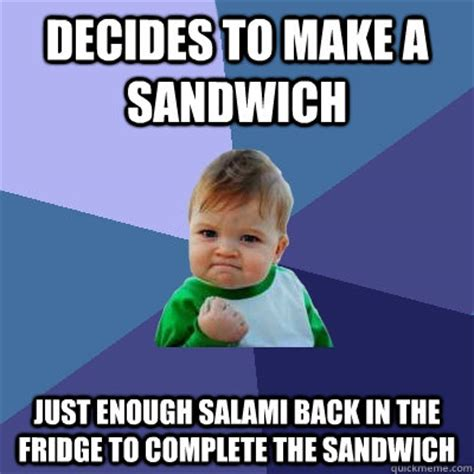 Salami Meme - decides to make a sandwich just enough salami back in the fridge to complete the sandwich