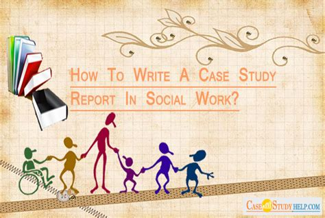 How To Write A Case Study Report In Social Work? Essay