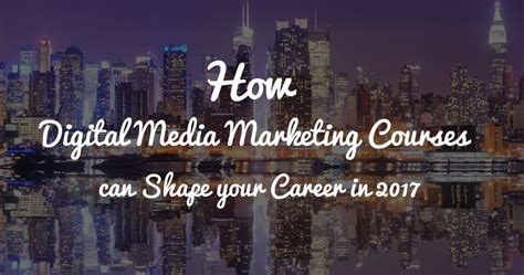 digital media courses how digital media marketing courses can shape your career