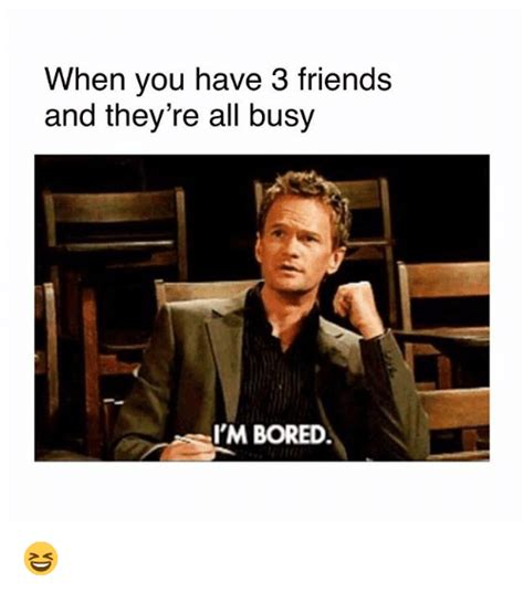 When You Have 3 Friends And They're All Busy I'm Bored