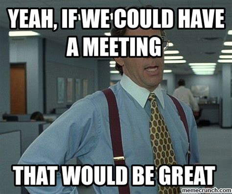Work Meeting Meme - yeah if we could have a meeting