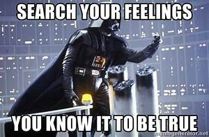 Search your feelings You know it to be true - Darth Vader ...
