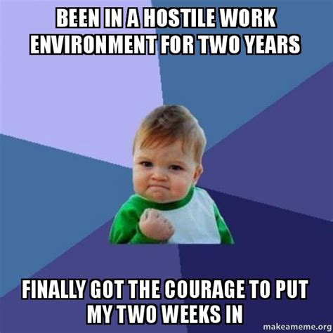 Create A Meme With Two Pictures - been in a hostile work environment for two years finally got the courage to put my two weeks in
