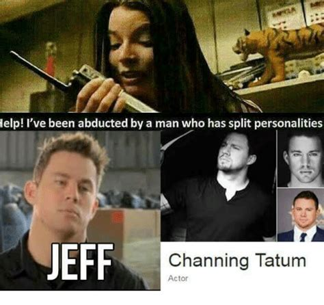 Channing Tatum Meme - help i ve been abducted by a man who has split personalities eff channing tatum actor