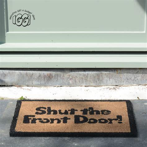 Novelty Doormat by Quot Shut The Front Door Quot Mat Novelty Outdoor Indoor Doormat