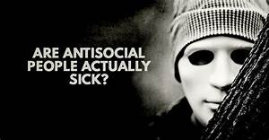 Are Antisocial People Actually Sick?
