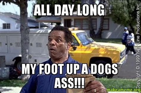 All Day Meme - all day long my foot up a dogs ass make a meme