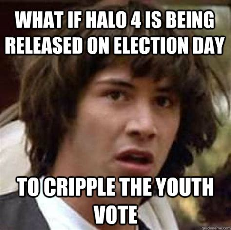 Funny Voting Memes - what if halo 4 is being released on election day to cripple the youth vote conspiracy keanu