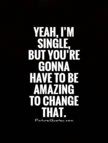 yeah i 39 m single but you 39 re gonna to be amazing to change picture quotes
