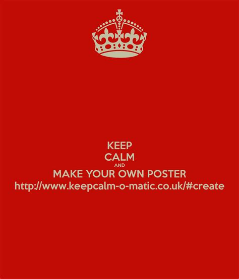 design your own poster keep calm and make your own poster http www keepcalm o