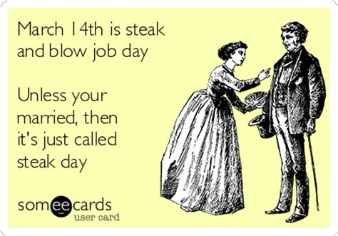Steak And Bj Meme - march 14th is steak and blow job day unless your married then it s just called steak day