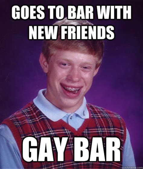 Gay Friend Meme - goes to bar with new friends gay bar bad luck brian quickmeme