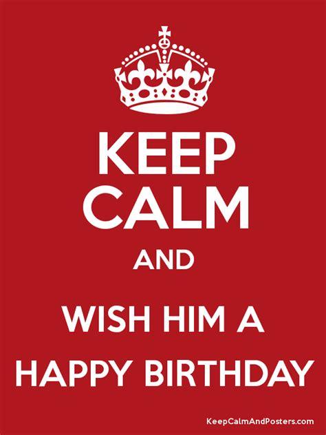 keep calm and wish him a happy birthday keep calm and