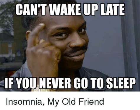 Cant Sleep Meme - can t wake up late if you never go to sleep insomnia my old friend go to sleep meme on me me
