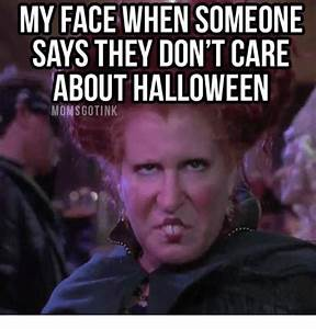 MY FACE WHEN SOMEONE SAYS THEY DON'T CARE ABOUT HALLOWEEN ...