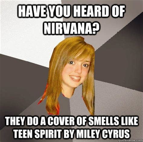 Teen Memes - have you heard of nirvana they do a cover of smells like teen spirit by miley cyrus musically