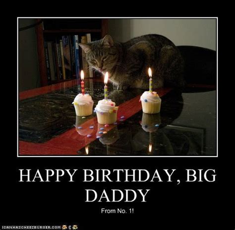 HAPPY BIRTHDAY, BIG DADDY   Cheezburger   Funny Memes