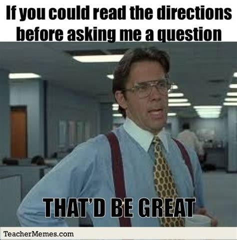 Question Meme - if you could read the directions before asking me a question that d be great teachermemes com