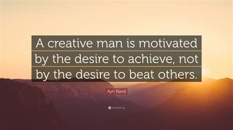 ayn rand quote  creative man  motivated   desire
