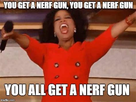 Nerf Gun Meme - oprah you get imgflip