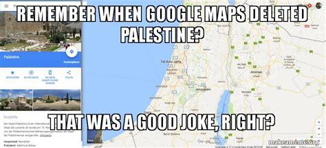 Google Maps Meme - remember when google maps deleted palestine that was a good joke right make a meme