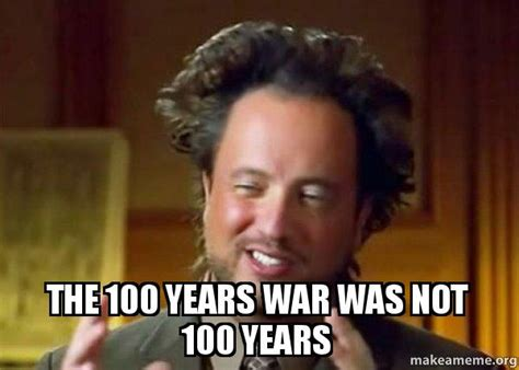 The 100 Memes - the 100 years war was not 100 years ancient aliens crazy history channel guy make a meme