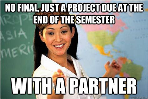 End Of Semester Memes - no final just a project due at the end of the semester with a partner scumbag teacher quickmeme
