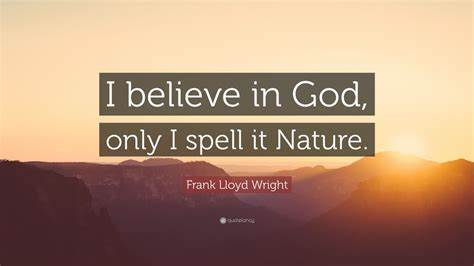 """See more ideas about quotes, believe in god quotes, inspirational quotes. Frank Lloyd Wright Quote: """"I believe in God, only I spell it Nature."""" (25 wallpapers) - Quotefancy"""