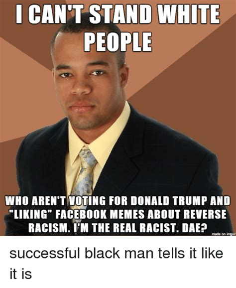 White Racist Memes - cant stand white people who aren t voting for donald trump and liking facebook memes about